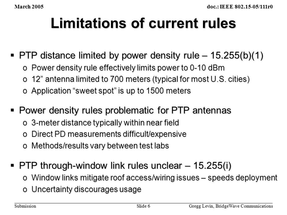 March 2005 Gregg Levin, BridgeWave Communications Slide 6 doc.: IEEE 802.15-05/111r0 Submission Limitations of current rules  PTP distance limited by power density rule – 15.255(b)(1) oPower density rule effectively limits power to 0-10 dBm o12 antenna limited to 700 meters (typical for most U.S.