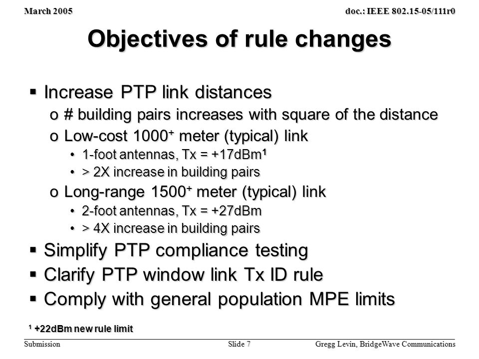 March 2005 Gregg Levin, BridgeWave Communications Slide 7 doc.: IEEE 802.15-05/111r0 Submission Objectives of rule changes  Increase PTP link distances o# building pairs increases with square of the distance oLow-cost 1000 + meter (typical) link 1-foot antennas, Tx = +17dBm 11-foot antennas, Tx = +17dBm 1 > 2X increase in building pairs> 2X increase in building pairs oLong-range 1500 + meter (typical) link 2-foot antennas, Tx = +27dBm2-foot antennas, Tx = +27dBm > 4X increase in building pairs> 4X increase in building pairs  Simplify PTP compliance testing  Clarify PTP window link Tx ID rule  Comply with general population MPE limits 1 +22dBm new rule limit