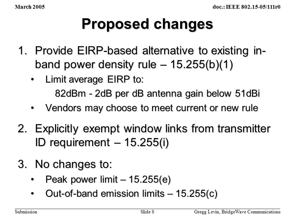 March 2005 Gregg Levin, BridgeWave Communications Slide 8 doc.: IEEE /111r0 Submission Proposed changes 1.Provide EIRP-based alternative to existing in- band power density rule – (b)(1) Limit average EIRP to:Limit average EIRP to: 82dBm - 2dB per dB antenna gain below 51dBi 82dBm - 2dB per dB antenna gain below 51dBi Vendors may choose to meet current or new ruleVendors may choose to meet current or new rule 2.Explicitly exempt window links from transmitter ID requirement – (i) 3.No changes to: Peak power limit – (e)Peak power limit – (e) Out-of-band emission limits – (c)Out-of-band emission limits – (c)