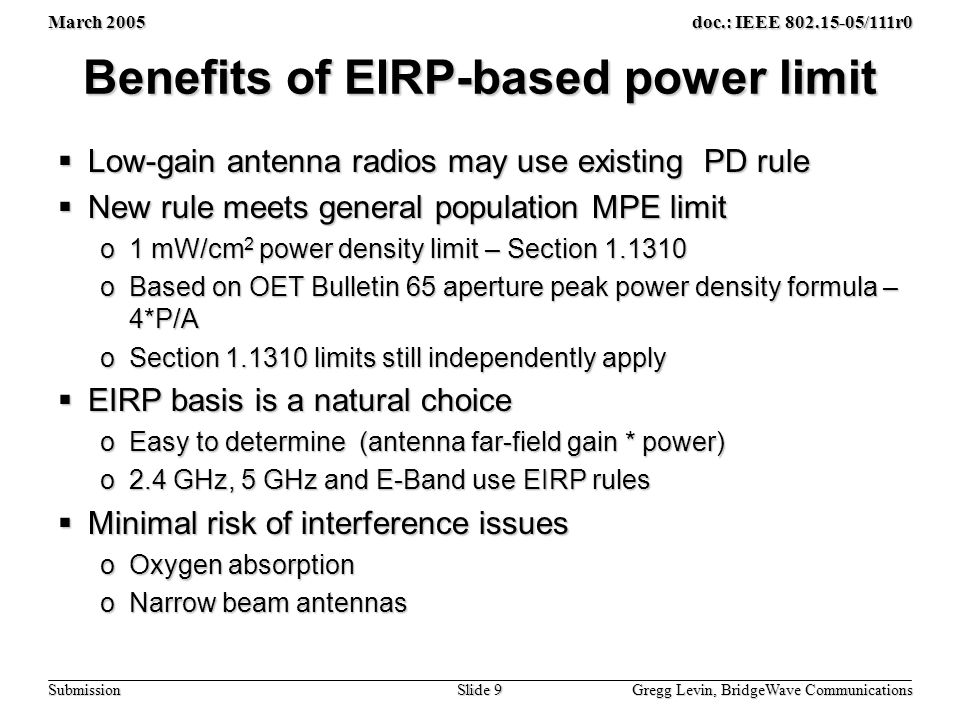 March 2005 Gregg Levin, BridgeWave Communications Slide 9 doc.: IEEE 802.15-05/111r0 Submission Benefits of EIRP-based power limit  Low-gain antenna radios may use existing PD rule  New rule meets general population MPE limit o1 mW/cm 2 power density limit – Section 1.1310 oBased on OET Bulletin 65 aperture peak power density formula – 4*P/A oSection 1.1310 limits still independently apply  EIRP basis is a natural choice oEasy to determine (antenna far-field gain * power) o2.4 GHz, 5 GHz and E-Band use EIRP rules  Minimal risk of interference issues oOxygen absorption oNarrow beam antennas