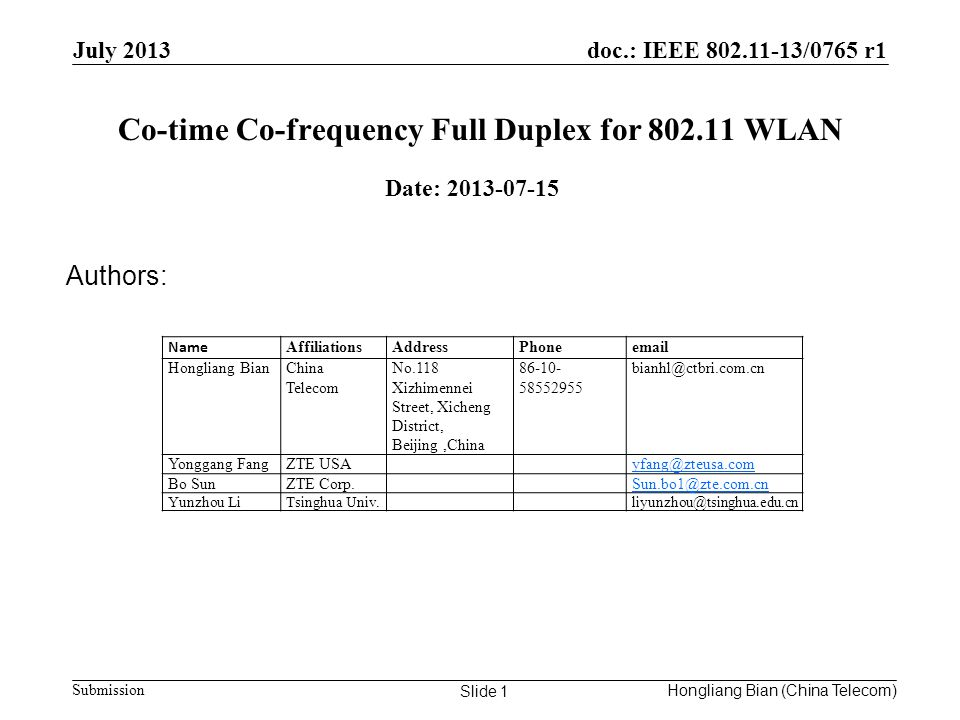 doc.: IEEE /0765 r1 Submission Co-time Co-frequency Full Duplex for WLAN July 2013 Hongliang Bian (China Telecom) Slide 1 Date: Authors: Name AffiliationsAddressPhone Hongliang BianChina Telecom No.118 Xizhimennei Street, Xicheng District, Beijing,China Yonggang FangZTE Bo SunZTE Yunzhou LiTsinghua