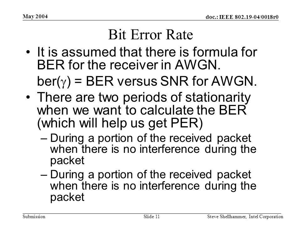 doc.: IEEE 802.19-04/0018r0 Submission May 2004 Steve Shellhammer, Intel CorporationSlide 11 Bit Error Rate It is assumed that there is formula for BER for the receiver in AWGN.