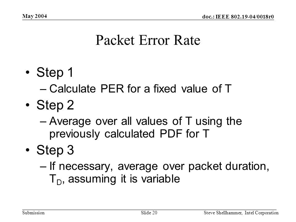 doc.: IEEE 802.19-04/0018r0 Submission May 2004 Steve Shellhammer, Intel CorporationSlide 20 Packet Error Rate Step 1 –Calculate PER for a fixed value of T Step 2 –Average over all values of T using the previously calculated PDF for T Step 3 –If necessary, average over packet duration, T D, assuming it is variable