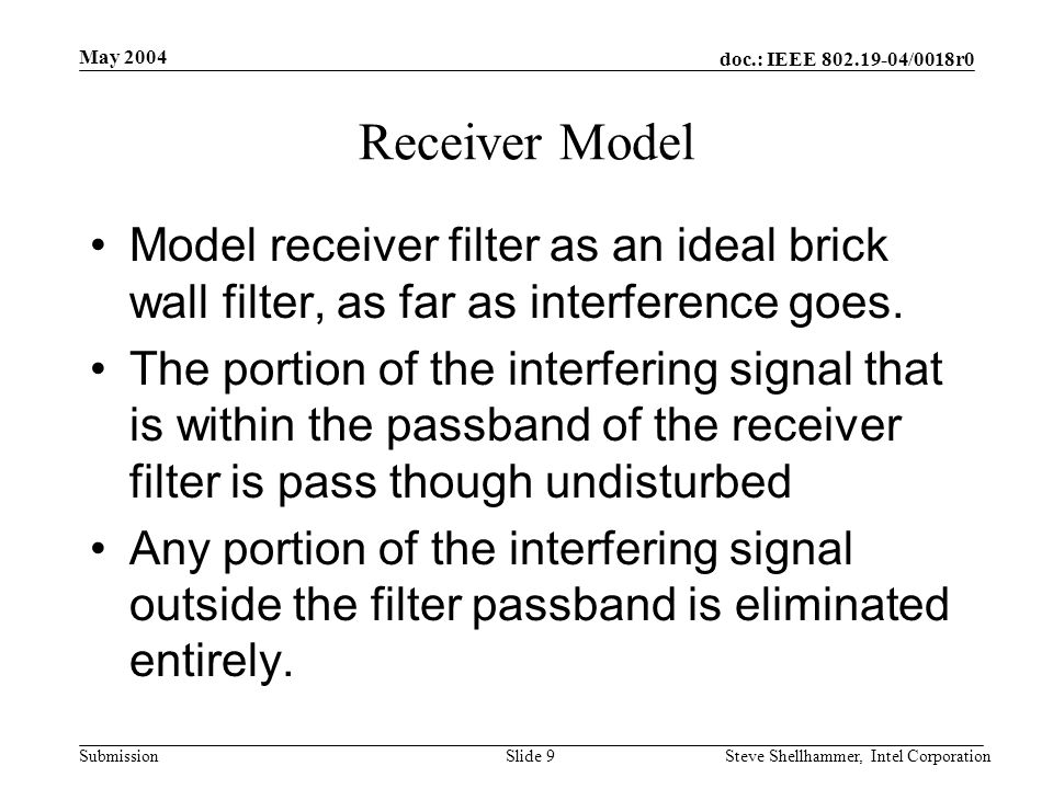 doc.: IEEE 802.19-04/0018r0 Submission May 2004 Steve Shellhammer, Intel CorporationSlide 10 Receiver Model Interferer PSD at Receiver Receiver Filter NINI 1 NINI Noise after the receiver filter is the same height as before the filter, but possibly a smaller bandwidth