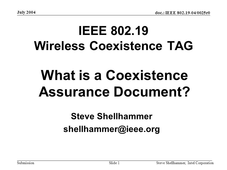 doc.: IEEE 802.19-04/0025r0 Submission July 2004 Steve Shellhammer, Intel CorporationSlide 2 Proposed 802 Rules The 802.19 Coexistence TAG is proposing changes to the 802 Policies and Procedures to address coexistence –IEEE 802.19-04/0010r6 The new rules would require that the working group produce a coexistence assurance (CA) document and supply the document with the draft at letter and sponsor ballot.