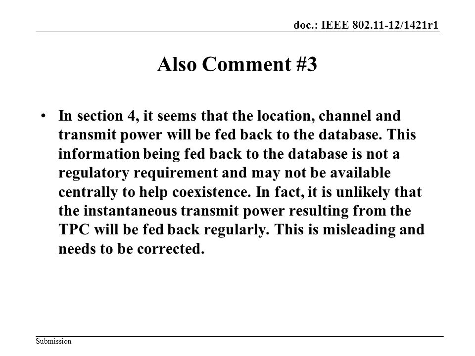 doc.: IEEE 802.11-12/1421r1 Submission Also Comment #3 In section 4, it seems that the location, channel and transmit power will be fed back to the database.