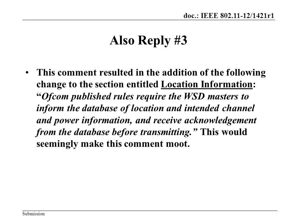 doc.: IEEE 802.11-12/1421r1 Submission Also Reply #3 This comment resulted in the addition of the following change to the section entitled Location Information: Ofcom published rules require the WSD masters to inform the database of location and intended channel and power information, and receive acknowledgement from the database before transmitting. This would seemingly make this comment moot.