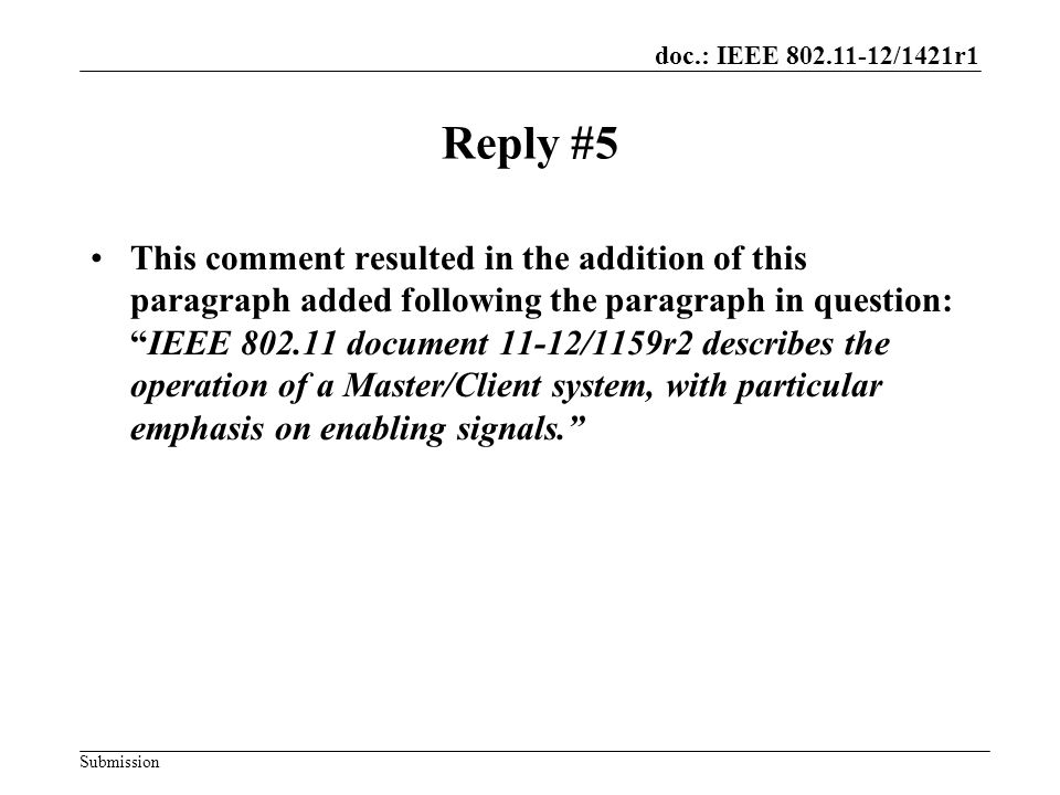 doc.: IEEE 802.11-12/1421r1 Submission Reply #5 This comment resulted in the addition of this paragraph added following the paragraph in question: IEEE 802.11 document 11-12/1159r2 describes the operation of a Master/Client system, with particular emphasis on enabling signals.