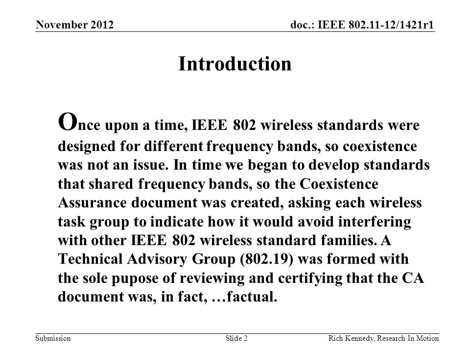 doc.: IEEE 802.11-12/1421r1 Submission Introduction [2] T hen along came the opportunity to operate in vacant TV channels on an unlicensed basis, and a number of groups were formed that ventured to use this spectrum.