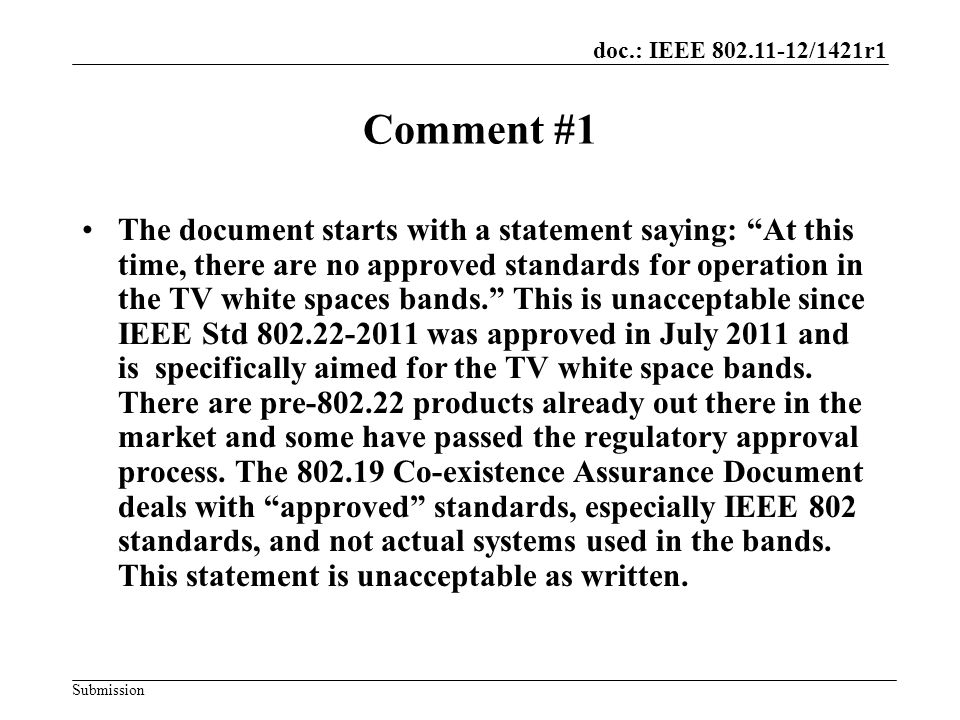 doc.: IEEE 802.11-12/1421r1 Submission Comment #1 The document starts with a statement saying: At this time, there are no approved standards for operation in the TV white spaces bands. This is unacceptable since IEEE Std 802.22-2011 was approved in July 2011 and is specifically aimed for the TV white space bands.