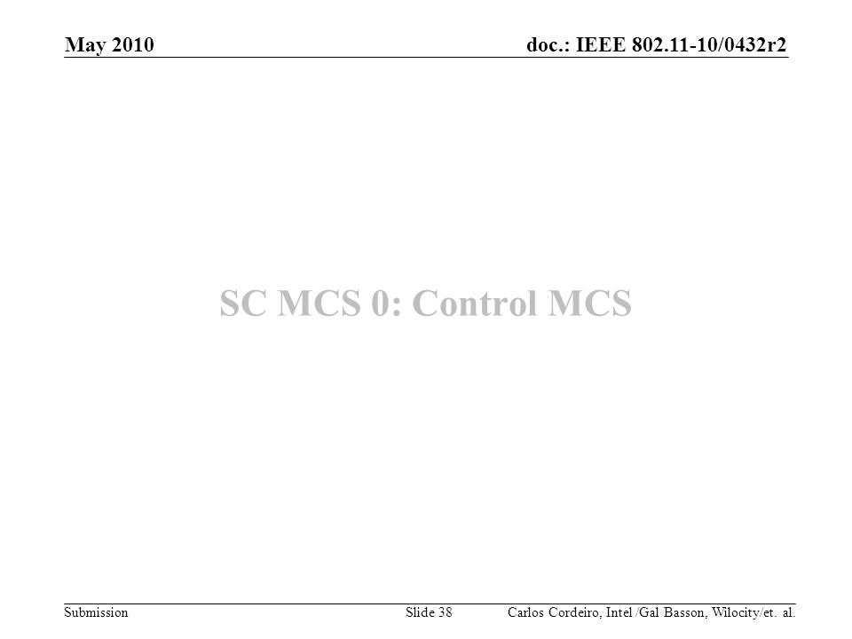 doc.: IEEE 802.11-10/0432r2 Submission SC MCS 0: Control MCS Carlos Cordeiro, Intel /Gal Basson, Wilocity/et. al. May 2010 Slide 38