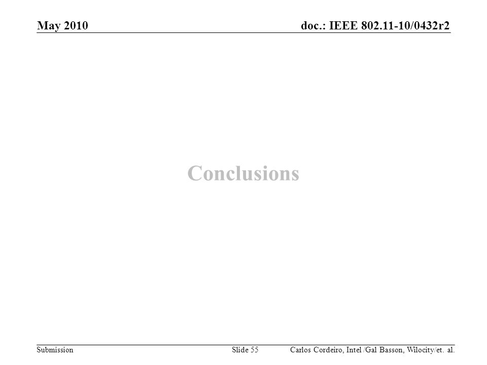 doc.: IEEE 802.11-10/0432r2 Submission Conclusions Carlos Cordeiro, Intel /Gal Basson, Wilocity/et. al. May 2010 Slide 55