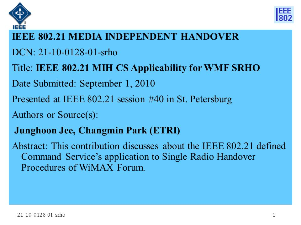 21-10-0128-01-srho IEEE 802.21 MEDIA INDEPENDENT HANDOVER DCN: 21-10-0128-01-srho Title: IEEE 802.21 MIH CS Applicability for WMF SRHO Date Submitted: September 1, 2010 Presented at IEEE 802.21 session #40 in St.