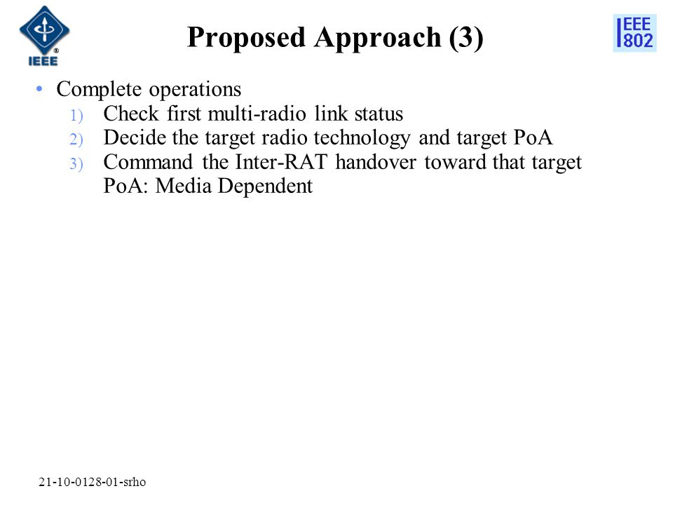 Complete operations 1) Check first multi-radio link status 2) Decide the target radio technology and target PoA 3) Command the Inter-RAT handover toward that target PoA: Media Dependent 21-10-0128-01-srho Proposed Approach (3)