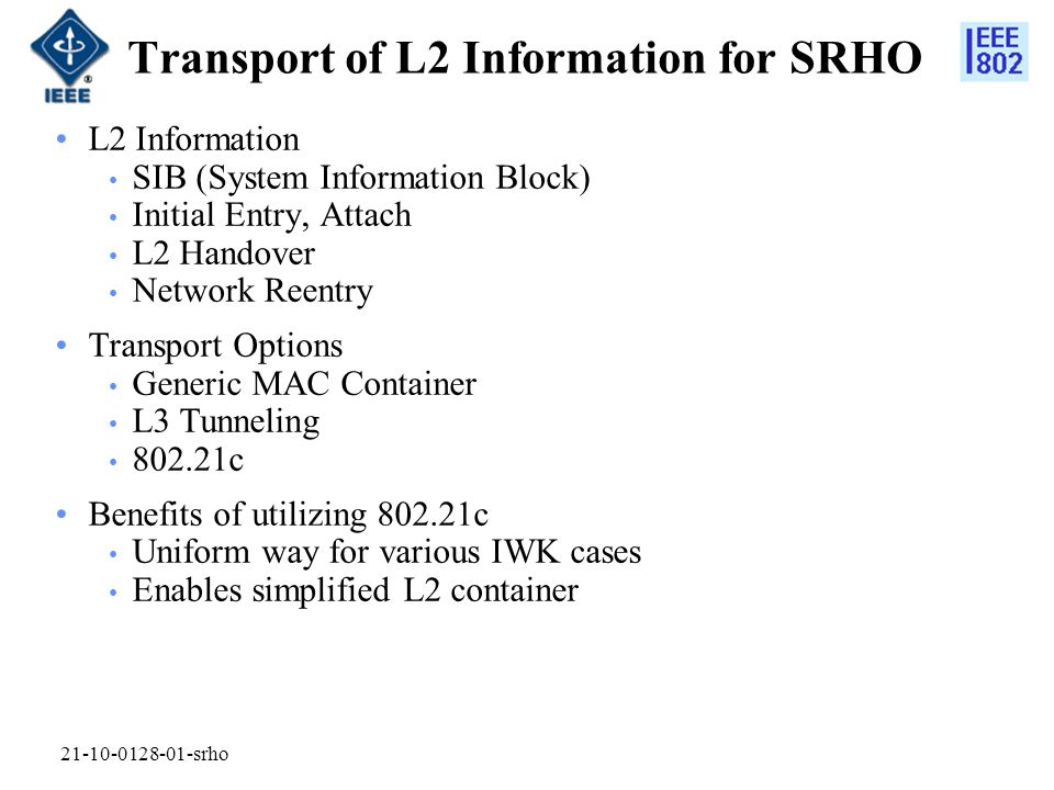 Transport of L2 Information for SRHO L2 Information SIB (System Information Block) Initial Entry, Attach L2 Handover Network Reentry Transport Options Generic MAC Container L3 Tunneling 802.21c Benefits of utilizing 802.21c Uniform way for various IWK cases Enables simplified L2 container 21-10-0128-01-srho
