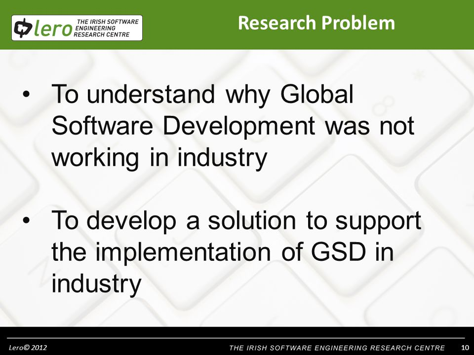 Lero© To understand why Global Software Development was not working in industry To develop a solution to support the implementation of GSD in industry Research Problem