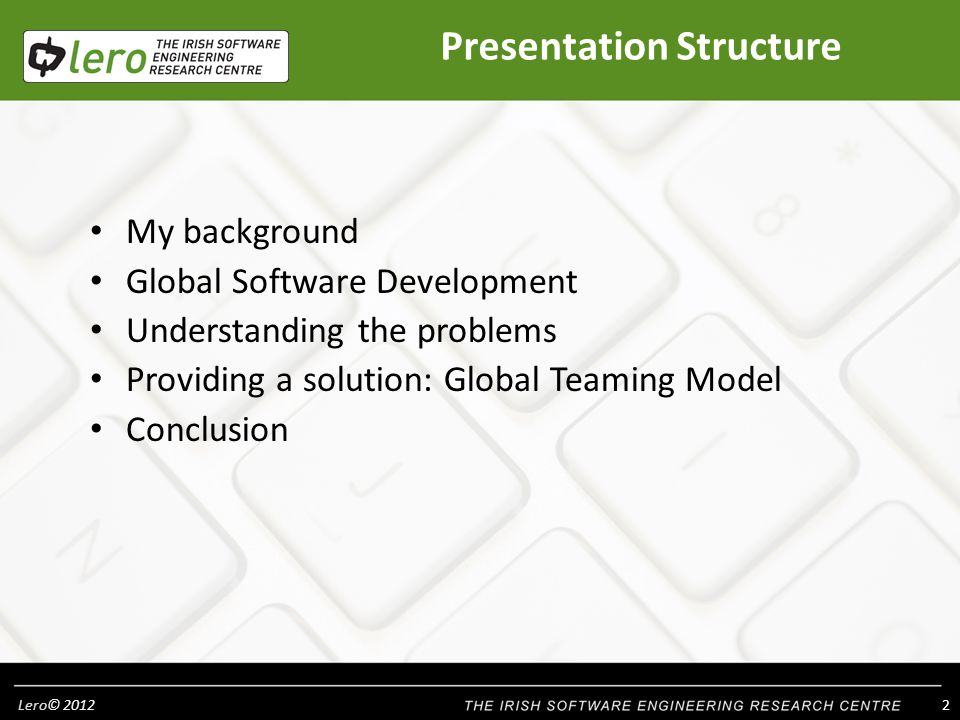 Lero© 2012 3 My Research Background Software Quality and Software Process: – Global software development – Small software development companies – Regulated industry Medical Device & Hospitals – Services Principal Investigator within Lero Research supervision Lecture to Undergraduate and Postgraduate Software Engineering students