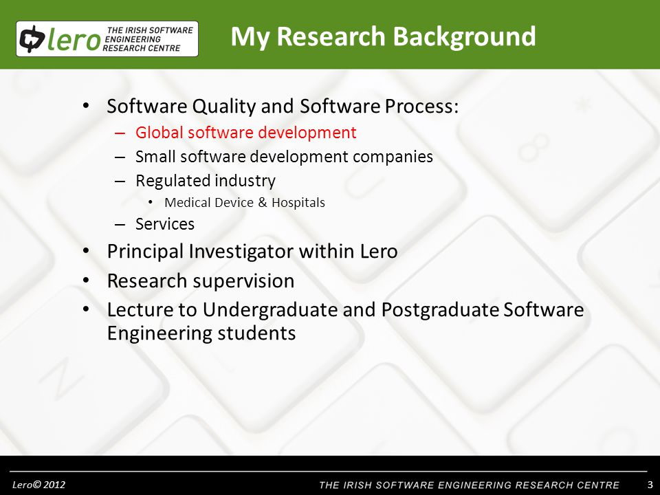 Lero© My Research Background Software Quality and Software Process: – Global software development – Small software development companies – Regulated industry Medical Device & Hospitals – Services Principal Investigator within Lero Research supervision Lecture to Undergraduate and Postgraduate Software Engineering students