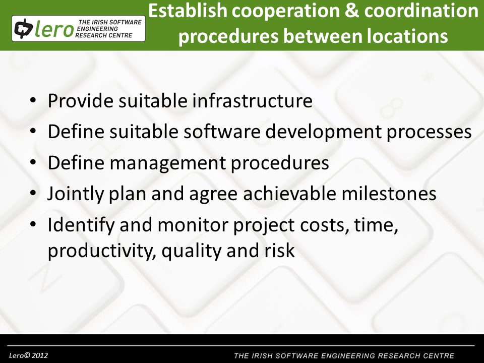 Lero© 2012 Establish cooperation & coordination procedures between locations Provide suitable infrastructure Define suitable software development processes Define management procedures Jointly plan and agree achievable milestones Identify and monitor project costs, time, productivity, quality and risk