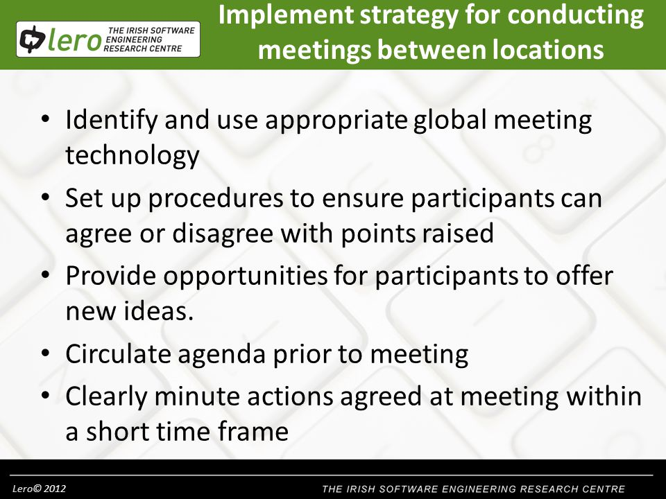 Lero© 2012 Implement strategy for conducting meetings between locations Identify and use appropriate global meeting technology Set up procedures to ensure participants can agree or disagree with points raised Provide opportunities for participants to offer new ideas.