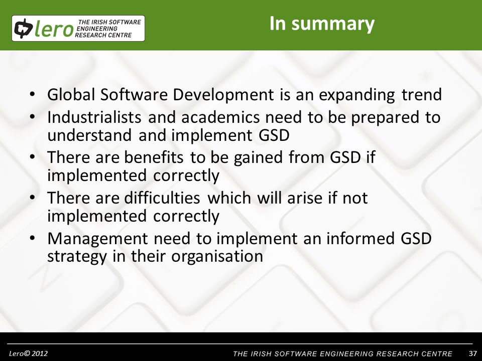 Lero© In summary Global Software Development is an expanding trend Industrialists and academics need to be prepared to understand and implement GSD There are benefits to be gained from GSD if implemented correctly There are difficulties which will arise if not implemented correctly Management need to implement an informed GSD strategy in their organisation