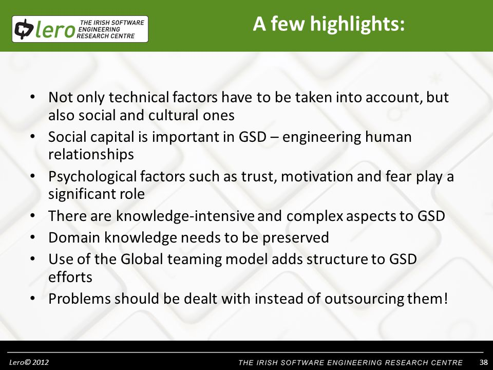Lero© A few highlights: Not only technical factors have to be taken into account, but also social and cultural ones Social capital is important in GSD – engineering human relationships Psychological factors such as trust, motivation and fear play a significant role There are knowledge-intensive and complex aspects to GSD Domain knowledge needs to be preserved Use of the Global teaming model adds structure to GSD efforts Problems should be dealt with instead of outsourcing them!