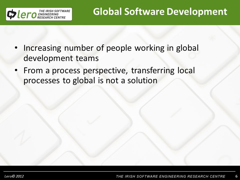Lero© 2012 37 In summary Global Software Development is an expanding trend Industrialists and academics need to be prepared to understand and implement GSD There are benefits to be gained from GSD if implemented correctly There are difficulties which will arise if not implemented correctly Management need to implement an informed GSD strategy in their organisation