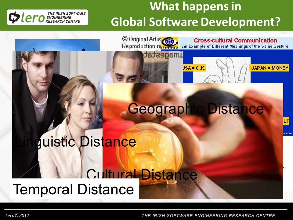Lero© 2012 38 A few highlights: Not only technical factors have to be taken into account, but also social and cultural ones Social capital is important in GSD – engineering human relationships Psychological factors such as trust, motivation and fear play a significant role There are knowledge-intensive and complex aspects to GSD Domain knowledge needs to be preserved Use of the Global teaming model adds structure to GSD efforts Problems should be dealt with instead of outsourcing them!