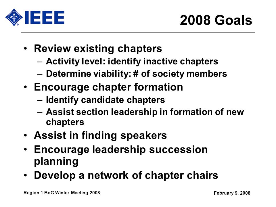 February 9, 2008 Region 1 BoG Winter Meeting 2008 2008 Goals Review existing chapters –Activity level: identify inactive chapters –Determine viability: # of society members Encourage chapter formation –Identify candidate chapters –Assist section leadership in formation of new chapters Assist in finding speakers Encourage leadership succession planning Develop a network of chapter chairs