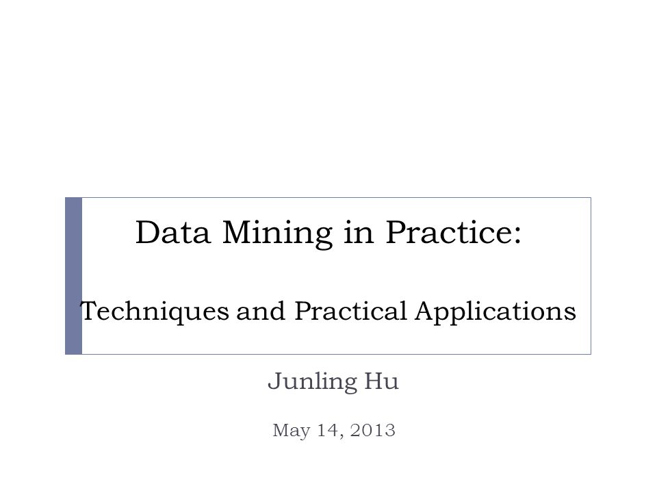 Data Mining in Practice: Techniques and Practical Applications Junling Hu May 14, 2013