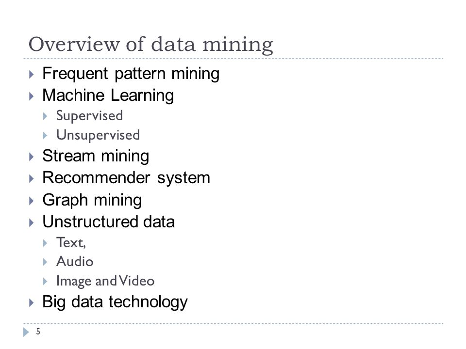 Overview of data mining 5  Frequent pattern mining  Machine Learning  Supervised  Unsupervised  Stream mining  Recommender system  Graph mining  Unstructured data  Text,  Audio  Image and Video  Big data technology