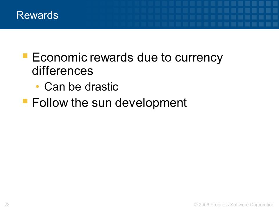© 2006 Progress Software Corporation28 Rewards  Economic rewards due to currency differences Can be drastic  Follow the sun development