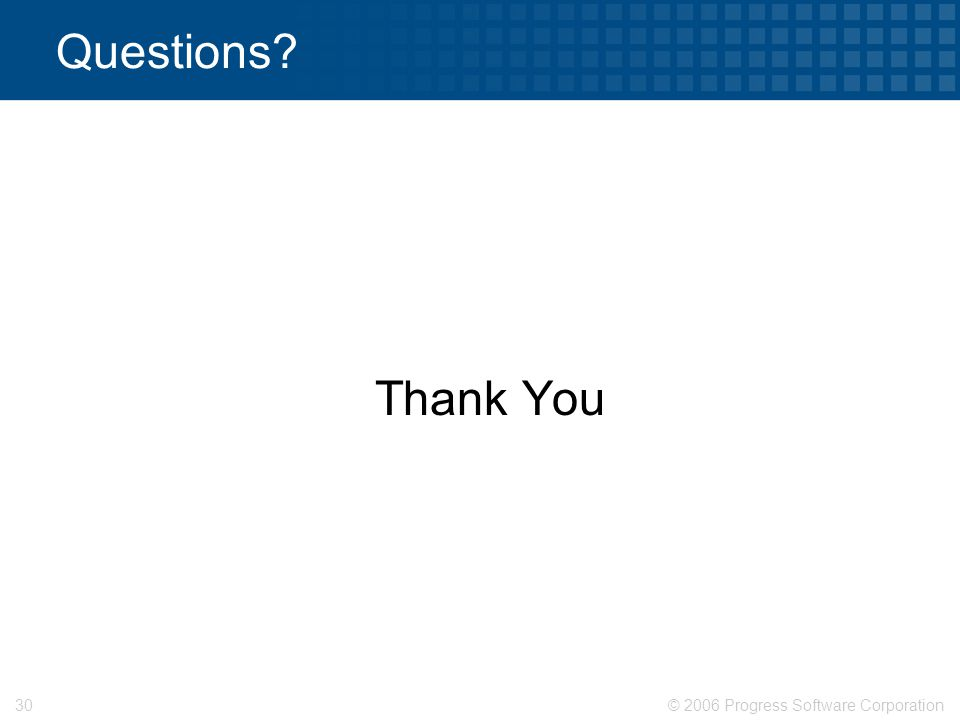 © 2006 Progress Software Corporation30 Questions Thank You
