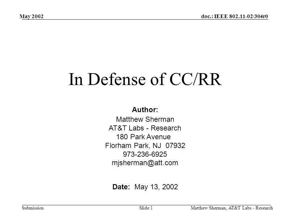 doc.: IEEE /304r0 Submission May 2002 Matthew Sherman, AT&T Labs - ResearchSlide 1 In Defense of CC/RR Date: May 13, 2002 Matthew Sherman AT&T Labs - Research 180 Park Avenue Florham Park, NJ Author: