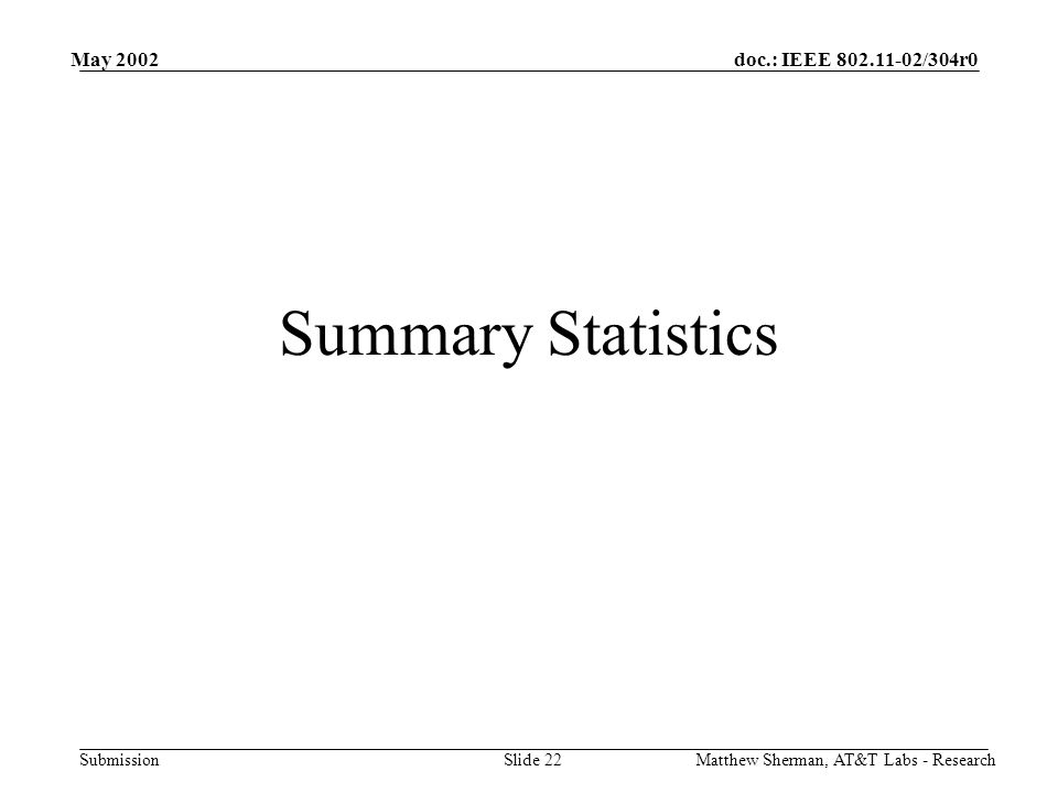 doc.: IEEE /304r0 Submission May 2002 Matthew Sherman, AT&T Labs - ResearchSlide 22 Summary Statistics
