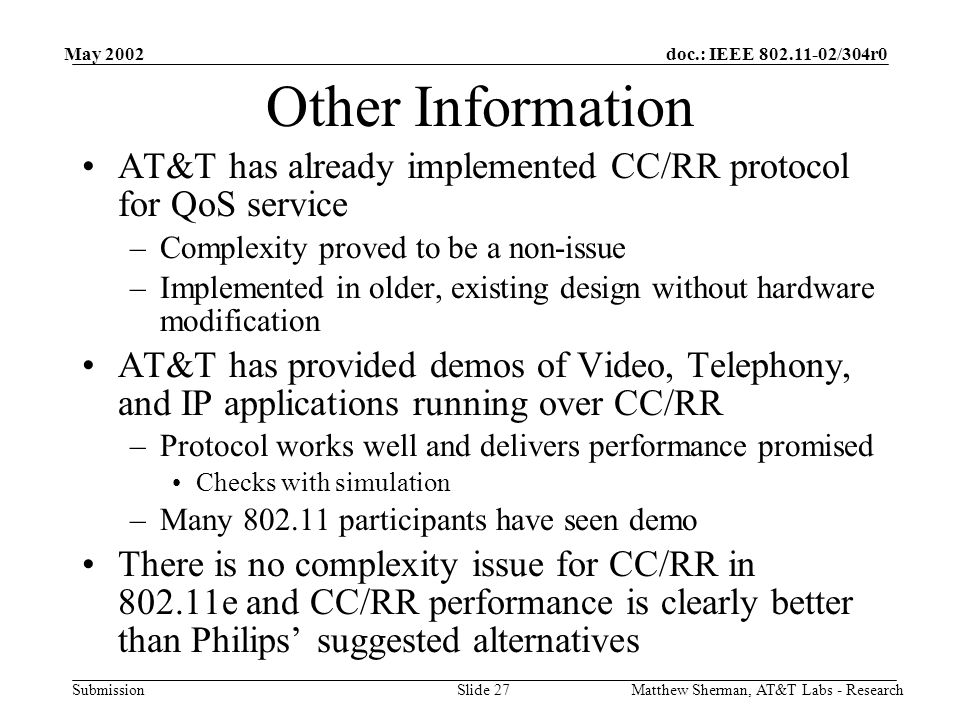 doc.: IEEE /304r0 Submission May 2002 Matthew Sherman, AT&T Labs - ResearchSlide 27 Other Information AT&T has already implemented CC/RR protocol for QoS service –Complexity proved to be a non-issue –Implemented in older, existing design without hardware modification AT&T has provided demos of Video, Telephony, and IP applications running over CC/RR –Protocol works well and delivers performance promised Checks with simulation –Many participants have seen demo There is no complexity issue for CC/RR in e and CC/RR performance is clearly better than Philips' suggested alternatives