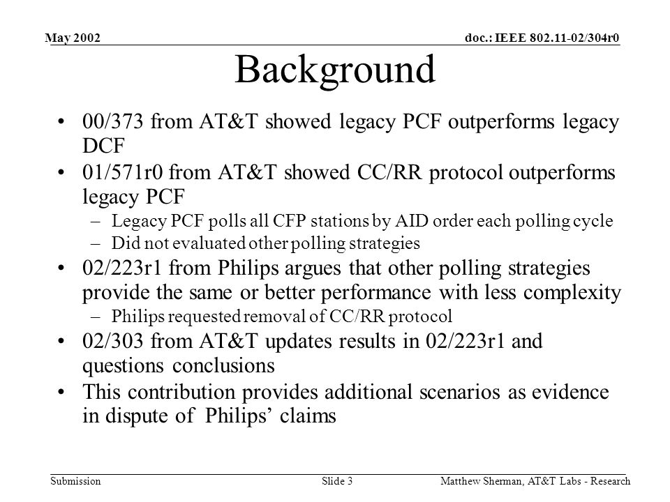doc.: IEEE 802.11-02/304r0 Submission May 2002 Matthew Sherman, AT&T Labs - ResearchSlide 4 The Control Problem Key purpose of CC/RR is to take time critical control traffic out of DCF –Cannot control sources operating in DCF –Example: Managed WLAN in Airport or conference center Some visitors set up IBSS on same frequency Run gaming or video applications for fun Heavy impact on traffic in DCF No impact on traffic in PCF Solution to place time critical control traffic under protection of PCF –Only time critical request is to be added to polling list –Lead to CC/RR protocol