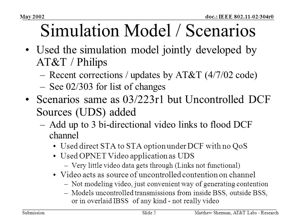 doc.: IEEE /304r0 Submission May 2002 Matthew Sherman, AT&T Labs - ResearchSlide 5 Simulation Model / Scenarios Used the simulation model jointly developed by AT&T / Philips –Recent corrections / updates by AT&T (4/7/02 code) –See 02/303 for list of changes Scenarios same as 03/223r1 but Uncontrolled DCF Sources (UDS) added –Add up to 3 bi-directional video links to flood DCF channel Used direct STA to STA option under DCF with no QoS Used OPNET Video application as UDS –Very little video data gets through (Links not functional) Video acts as source of uncontrolled contention on channel –Not modeling video, just convenient way of generating contention –Models uncontrolled transmissions from inside BSS, outside BSS, or in overlaid IBSS of any kind - not really video