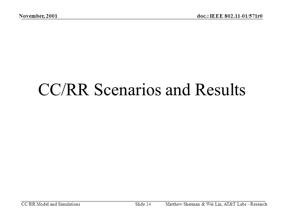 doc.: IEEE 802.11-01/571r0 CC/RR Model and Simulations November, 2001 Matthew Sherman & Wei Lin, AT&T Labs - ResearchSlide 14 CC/RR Scenarios and Results