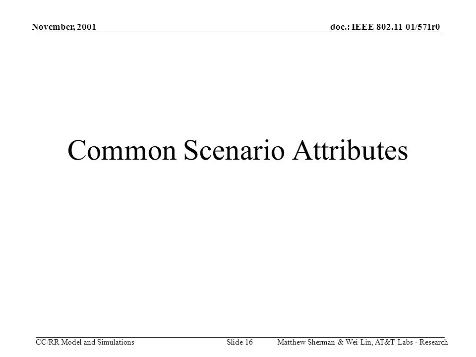 doc.: IEEE 802.11-01/571r0 CC/RR Model and Simulations November, 2001 Matthew Sherman & Wei Lin, AT&T Labs - ResearchSlide 16 Common Scenario Attributes