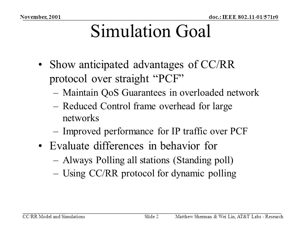 doc.: IEEE 802.11-01/571r0 CC/RR Model and Simulations November, 2001 Matthew Sherman & Wei Lin, AT&T Labs - ResearchSlide 2 Simulation Goal Show anticipated advantages of CC/RR protocol over straight PCF –Maintain QoS Guarantees in overloaded network –Reduced Control frame overhead for large networks –Improved performance for IP traffic over PCF Evaluate differences in behavior for –Always Polling all stations (Standing poll) –Using CC/RR protocol for dynamic polling