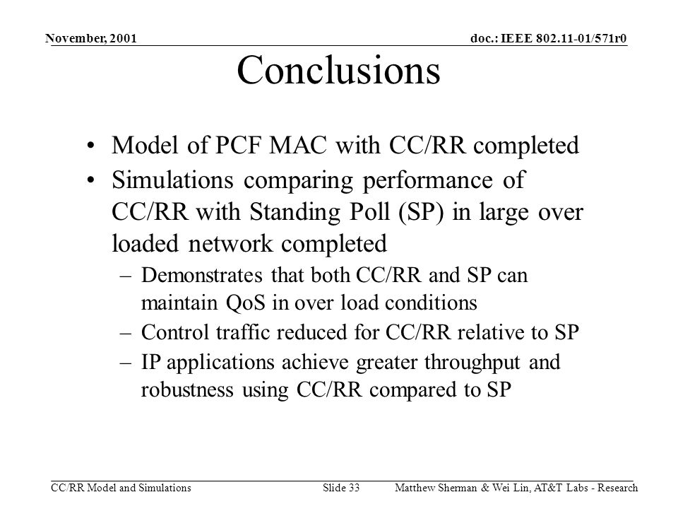 doc.: IEEE 802.11-01/571r0 CC/RR Model and Simulations November, 2001 Matthew Sherman & Wei Lin, AT&T Labs - ResearchSlide 33 Conclusions Model of PCF MAC with CC/RR completed Simulations comparing performance of CC/RR with Standing Poll (SP) in large over loaded network completed –Demonstrates that both CC/RR and SP can maintain QoS in over load conditions –Control traffic reduced for CC/RR relative to SP –IP applications achieve greater throughput and robustness using CC/RR compared to SP