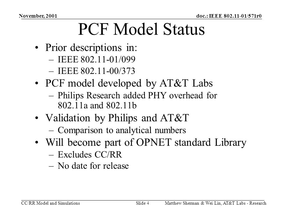 doc.: IEEE 802.11-01/571r0 CC/RR Model and Simulations November, 2001 Matthew Sherman & Wei Lin, AT&T Labs - ResearchSlide 4 PCF Model Status Prior descriptions in: –IEEE 802.11-01/099 –IEEE 802.11-00/373 PCF model developed by AT&T Labs –Philips Research added PHY overhead for 802.11a and 802.11b Validation by Philips and AT&T –Comparison to analytical numbers Will become part of OPNET standard Library –Excludes CC/RR –No date for release