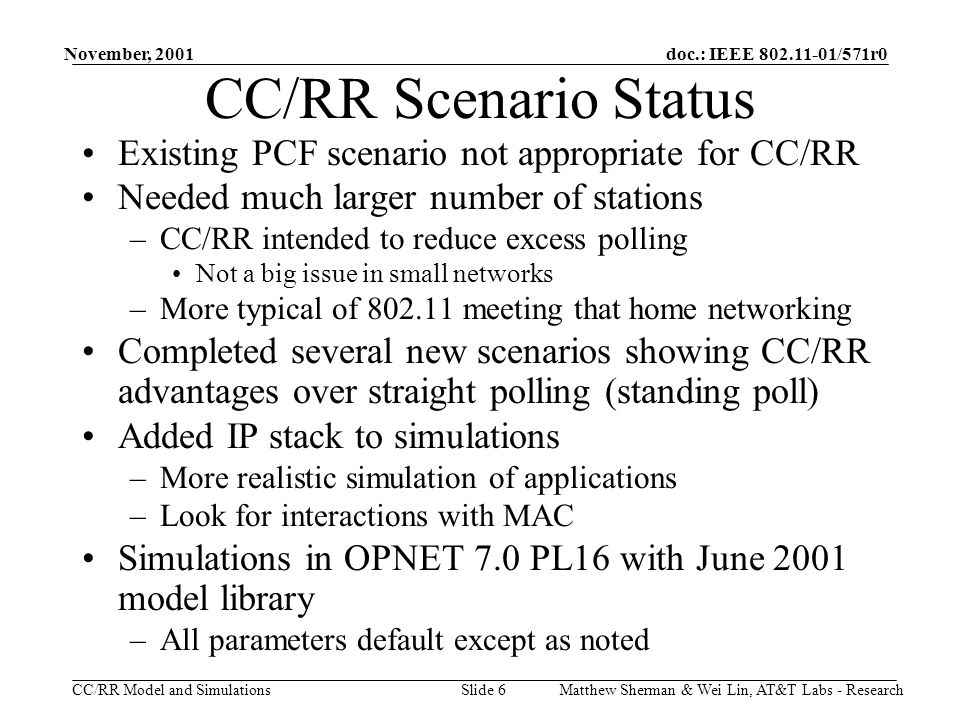 doc.: IEEE 802.11-01/571r0 CC/RR Model and Simulations November, 2001 Matthew Sherman & Wei Lin, AT&T Labs - ResearchSlide 6 CC/RR Scenario Status Existing PCF scenario not appropriate for CC/RR Needed much larger number of stations –CC/RR intended to reduce excess polling Not a big issue in small networks –More typical of 802.11 meeting that home networking Completed several new scenarios showing CC/RR advantages over straight polling (standing poll) Added IP stack to simulations –More realistic simulation of applications –Look for interactions with MAC Simulations in OPNET 7.0 PL16 with June 2001 model library –All parameters default except as noted