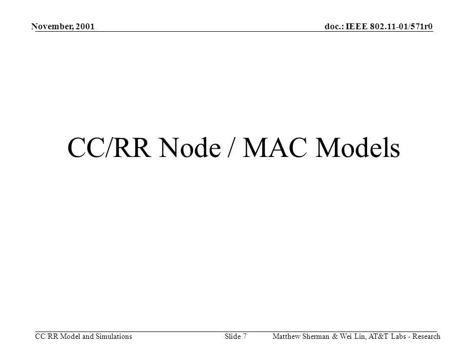 doc.: IEEE 802.11-01/571r0 CC/RR Model and Simulations November, 2001 Matthew Sherman & Wei Lin, AT&T Labs - ResearchSlide 7 CC/RR Node / MAC Models