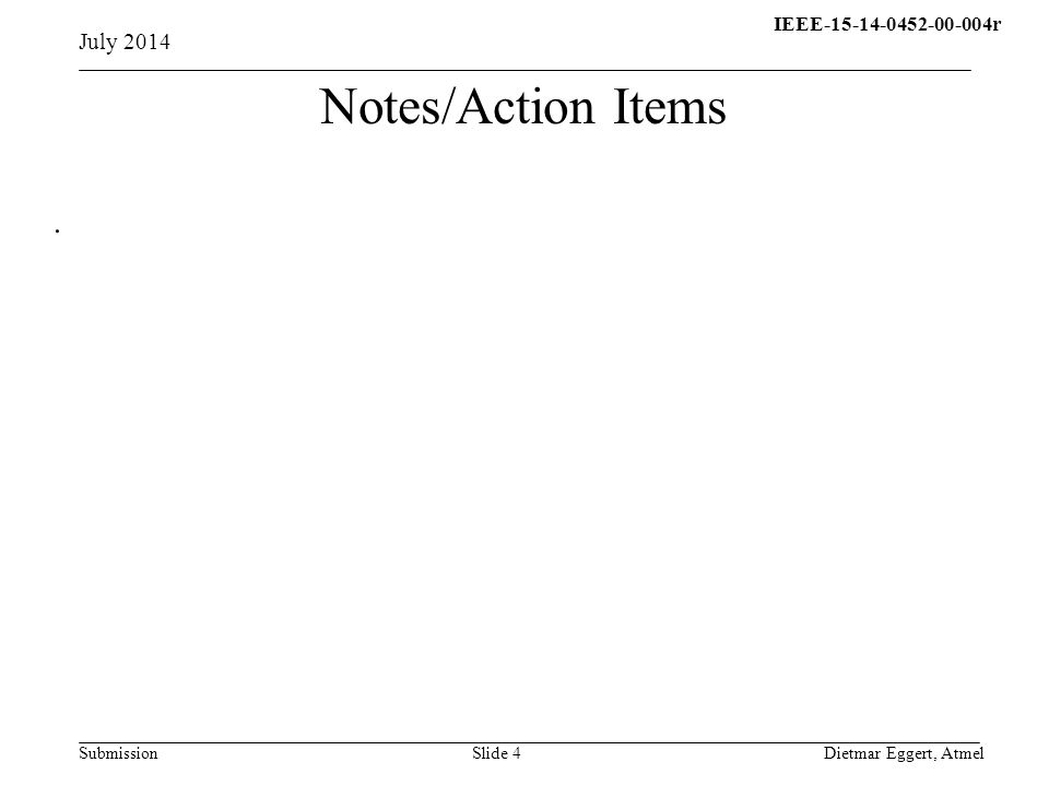 IEEE-15-14-0452-00-004r15- 13-0310-00-004q Submission July 2014 Dietmar Eggert, AtmelSlide 4 Notes/Action Items.