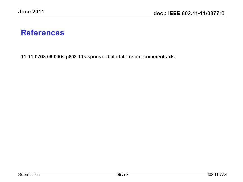 doc.: IEEE 802.11-11/0877r0 Submission June 2011 802.11 WG Slide 9 References 11-11-0703-06-000s-p802-11s-sponsor-ballot-4 th -recirc-comments.xls
