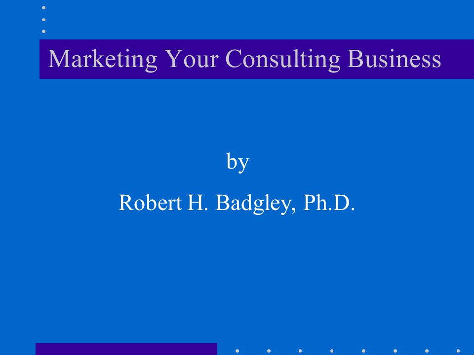 Marketing Your Consulting Business by Robert H. Badgley, Ph.D.