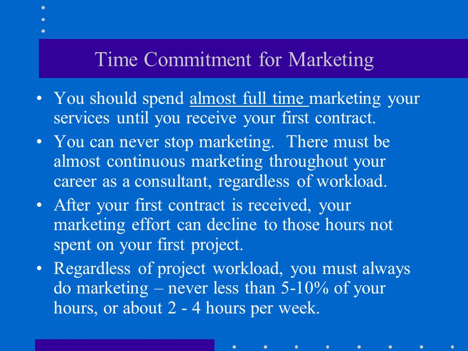 Time Commitment for Marketing You should spend almost full time marketing your services until you receive your first contract.