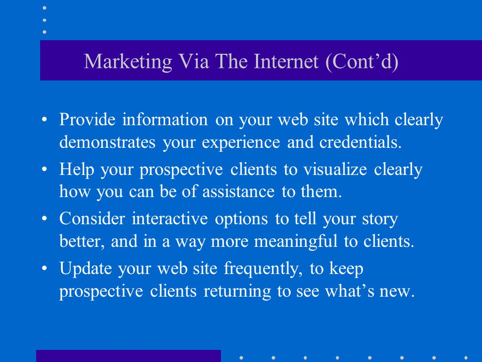 Marketing Via The Internet (Cont'd) Provide information on your web site which clearly demonstrates your experience and credentials.